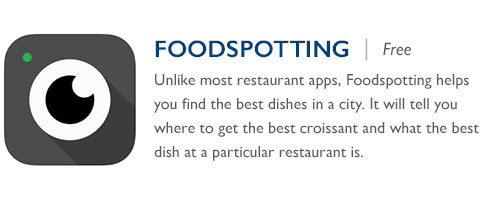 Foodspotting - Free - Unlike most restaurant apps, Foodspotting helps you find the best dishes in a city. It will tell you where to get the best croissant and what the best dish at a particular restaurant is.