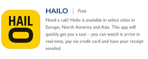 Hailo - Free - Need a cab? Hailo is available in select cities in Europe, North America and Asia. This app will quickly get you a taxi – you can watch it arrive in real-time, pay via credit card and have your receipt emailed.