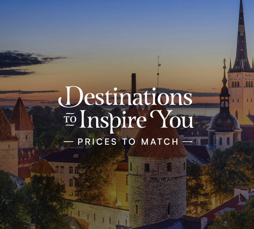 Destinations to Inspire You. Prices to Match